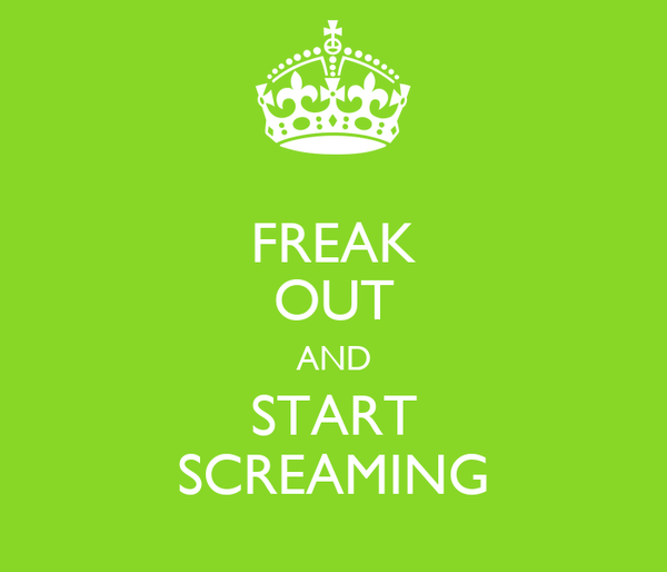 FREAK OUT AND START SCREAMING