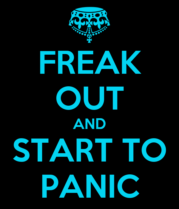 FREAK OUT AND START TO PANIC