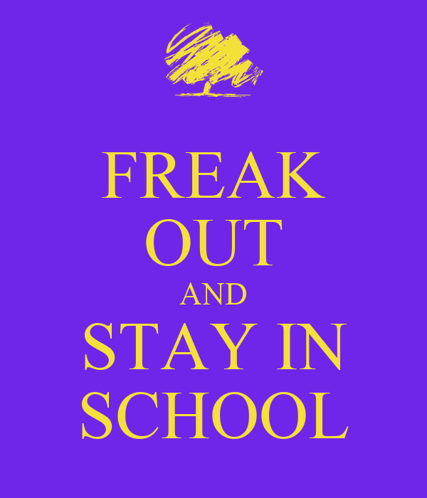 FREAK OUT AND STAY IN SCHOOL