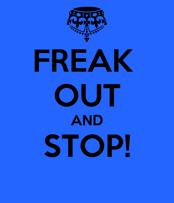 FREAK  OUT AND STOP!
