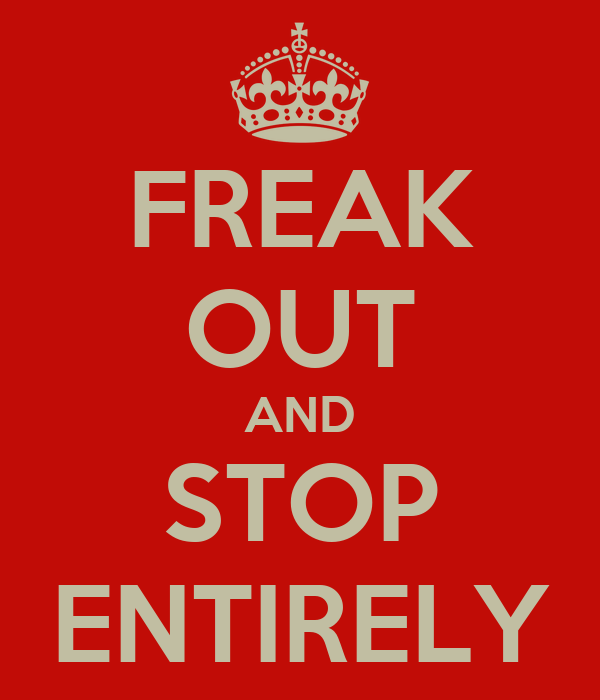 FREAK OUT AND STOP ENTIRELY