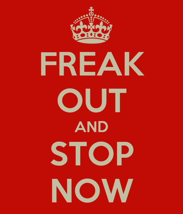 FREAK OUT AND STOP NOW