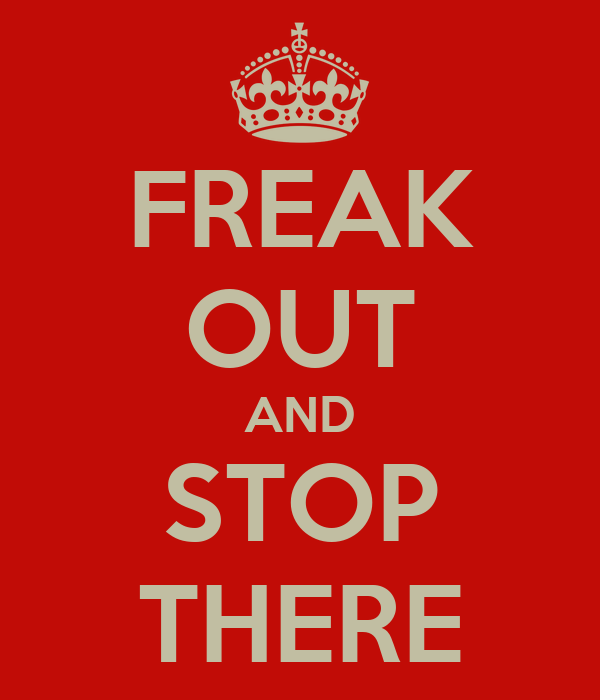 FREAK OUT AND STOP THERE