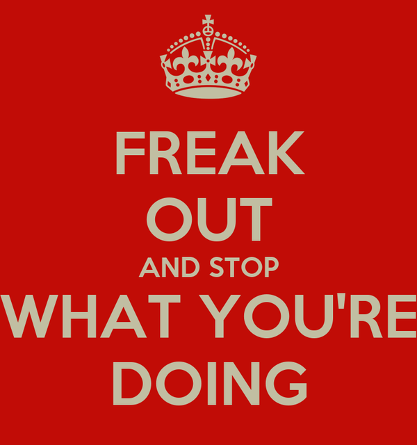 FREAK OUT AND STOP WHAT YOU'RE DOING