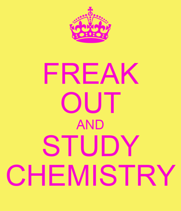 FREAK OUT AND STUDY CHEMISTRY