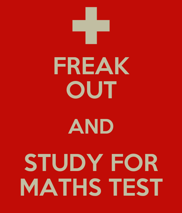FREAK OUT AND STUDY FOR MATHS TEST