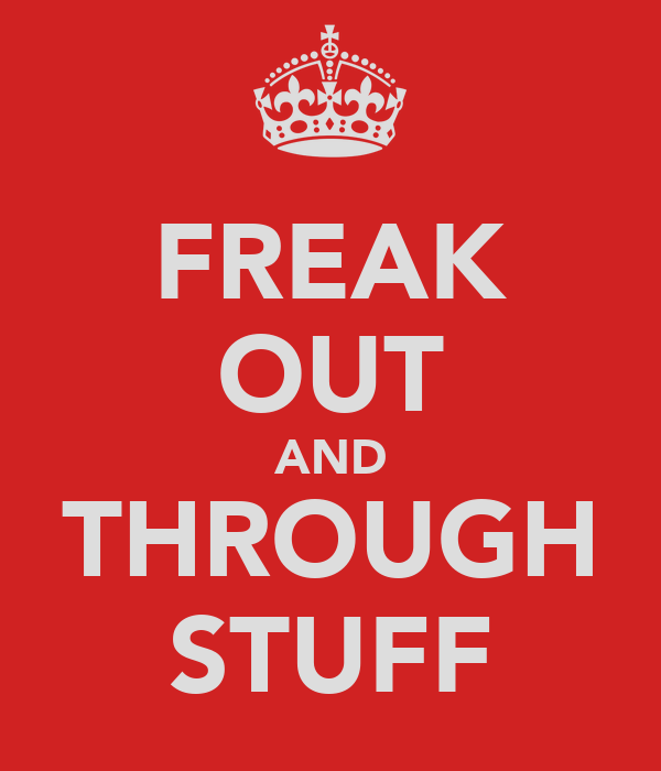 FREAK OUT AND THROUGH STUFF