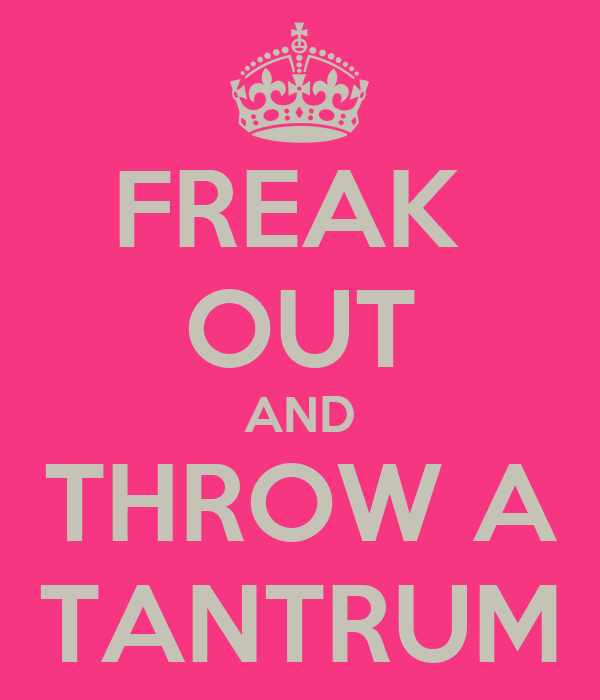 FREAK  OUT AND THROW A TANTRUM
