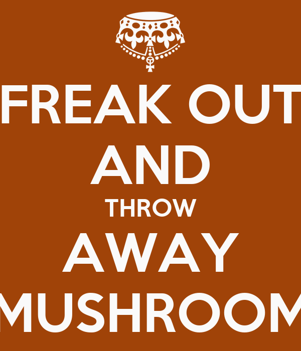 FREAK OUT AND THROW AWAY MUSHROOM