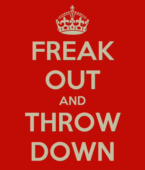 FREAK OUT AND THROW DOWN