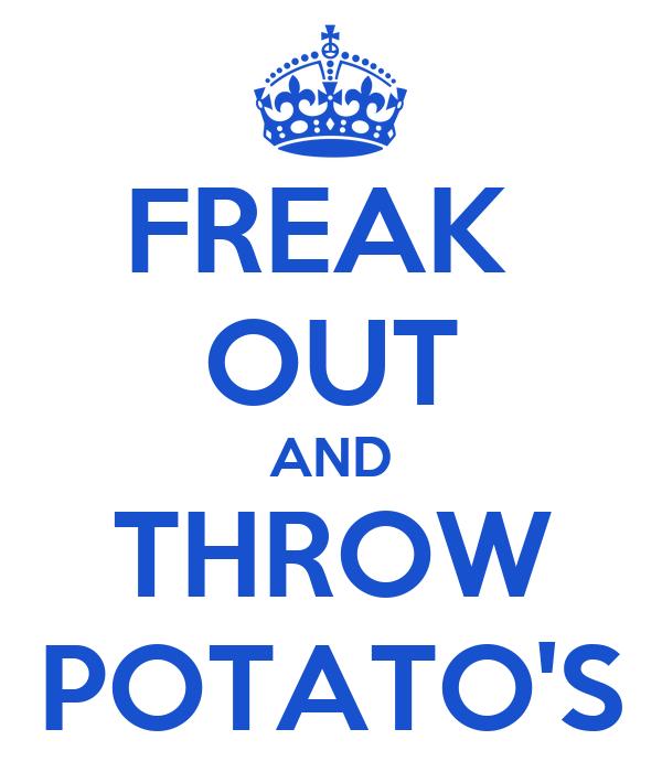 FREAK  OUT AND THROW POTATO'S