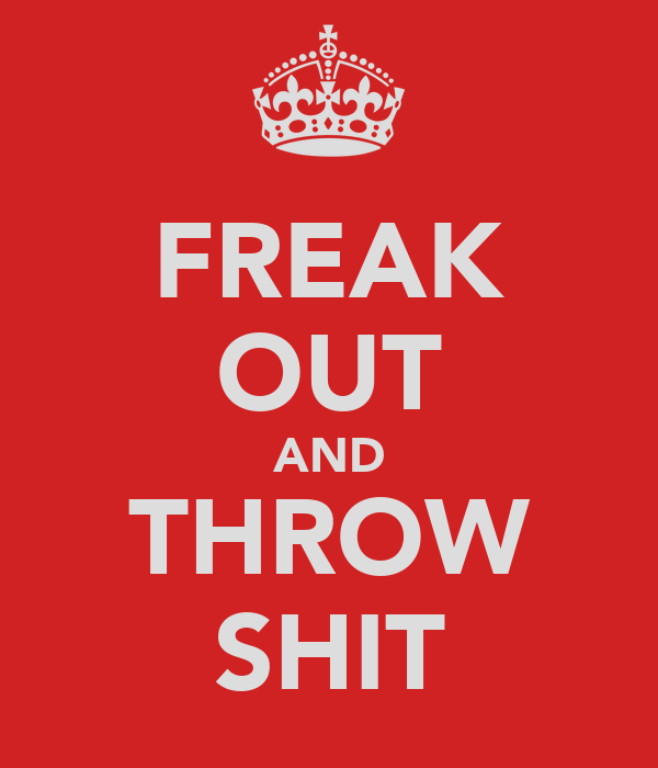 FREAK OUT AND THROW SHIT