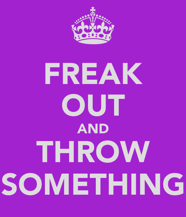 FREAK OUT AND THROW SOMETHING
