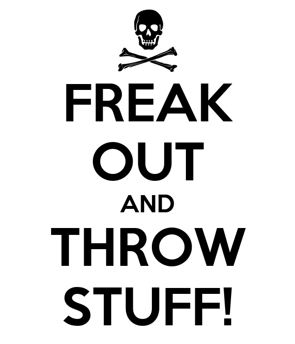 FREAK OUT AND THROW STUFF!