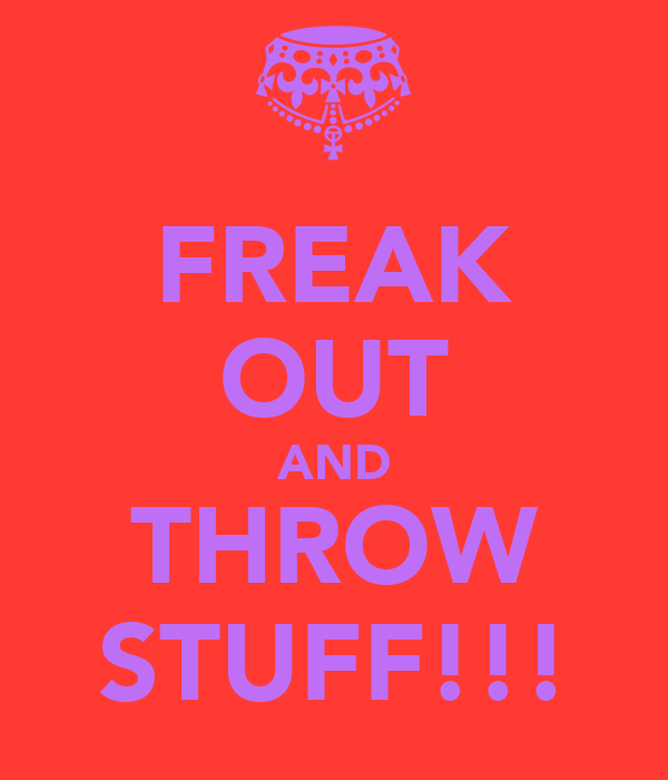 FREAK OUT AND THROW STUFF!!!