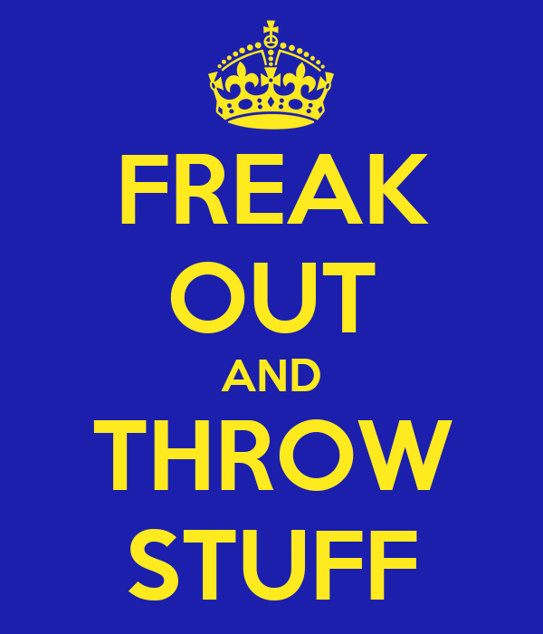 FREAK OUT AND THROW STUFF