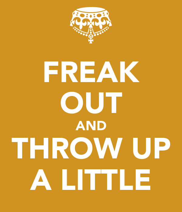 FREAK OUT AND THROW UP A LITTLE