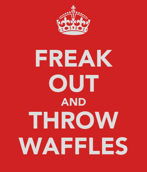 FREAK OUT AND THROW WAFFLES