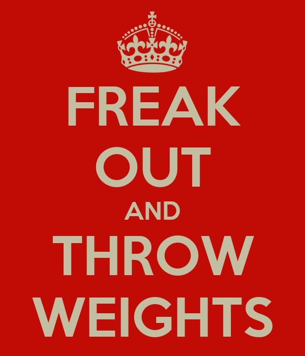 FREAK OUT AND THROW WEIGHTS