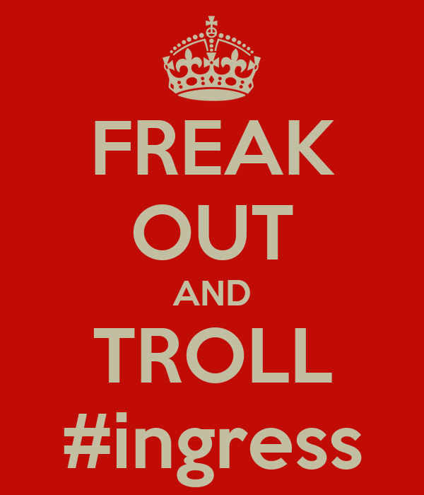FREAK OUT AND TROLL #ingress