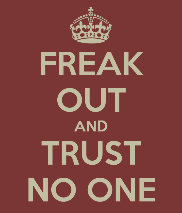 FREAK OUT AND TRUST NO ONE