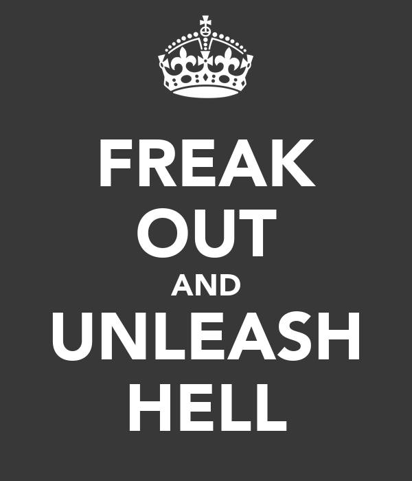 FREAK OUT AND UNLEASH HELL