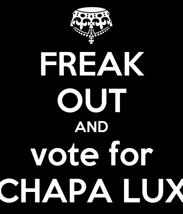 FREAK OUT AND vote for CHAPA LUX