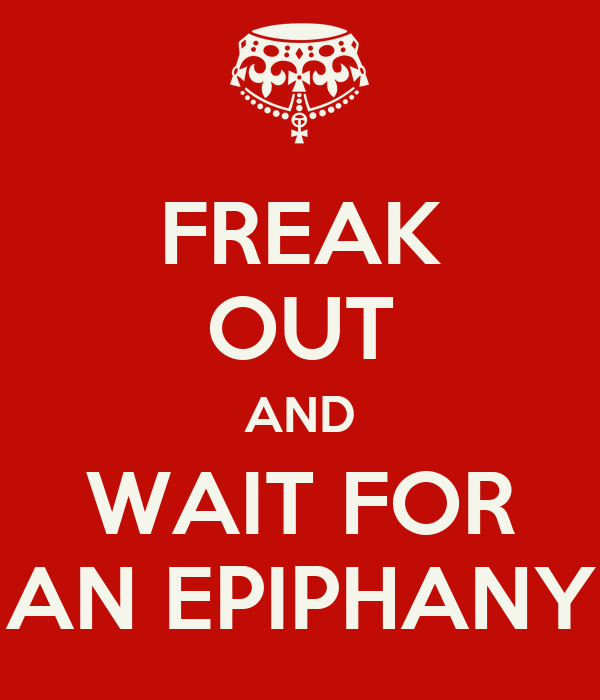 FREAK OUT AND WAIT FOR AN EPIPHANY