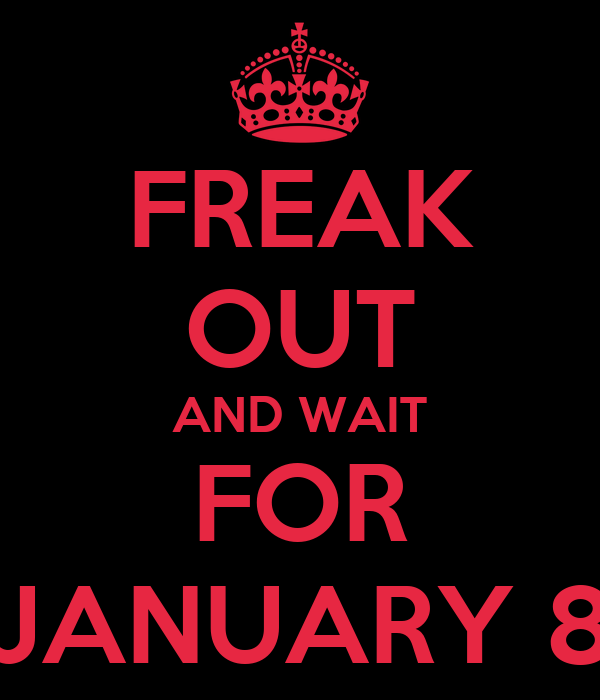 FREAK OUT AND WAIT FOR JANUARY 8