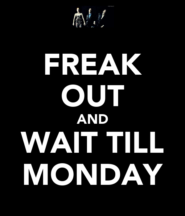 FREAK OUT AND WAIT TILL MONDAY