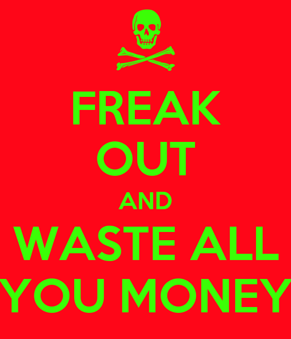 FREAK OUT AND WASTE ALL YOU MONEY
