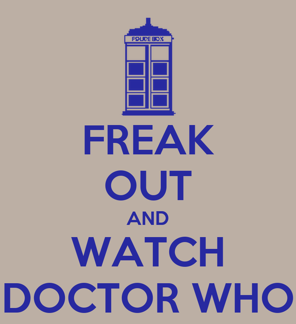 FREAK OUT AND WATCH DOCTOR WHO