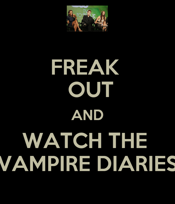 FREAK   OUT AND WATCH THE  VAMPIRE DIARIES