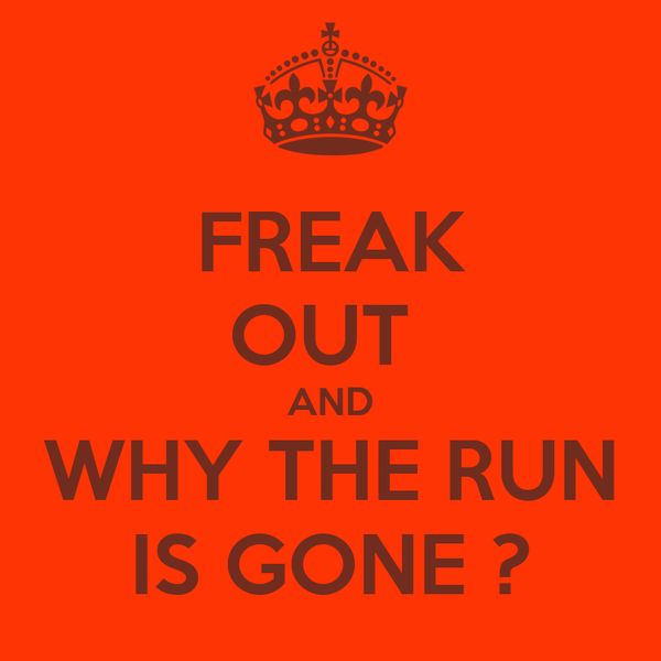 FREAK OUT  AND WHY THE RUN IS GONE ?