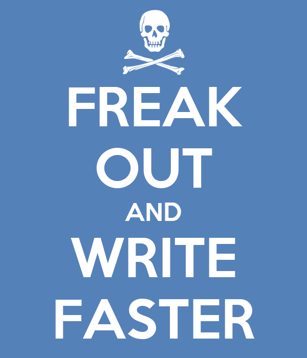 FREAK OUT AND WRITE FASTER