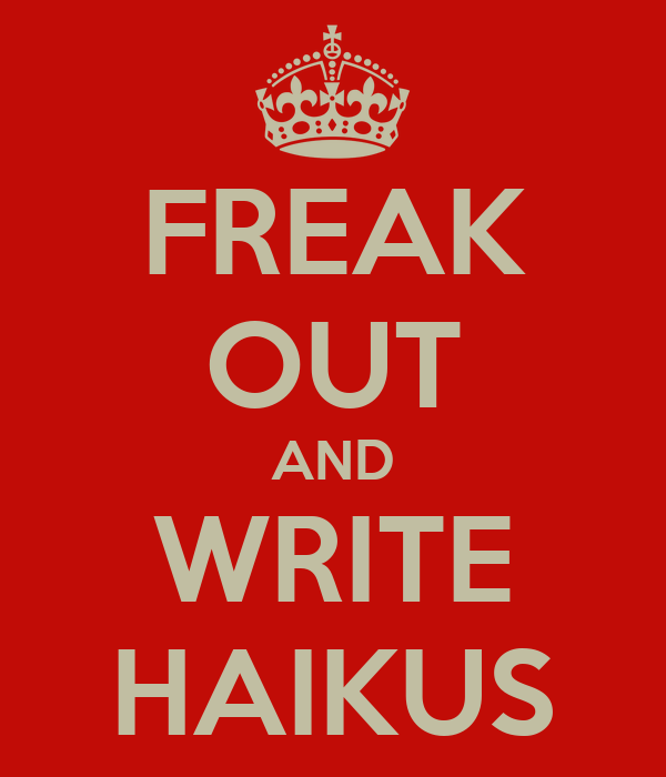 FREAK OUT AND WRITE HAIKUS