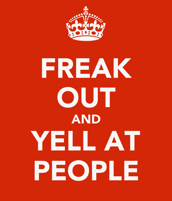 FREAK OUT AND YELL AT PEOPLE