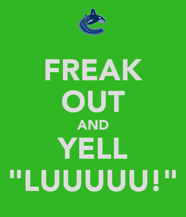 "FREAK OUT AND YELL ""LUUUUU!"""