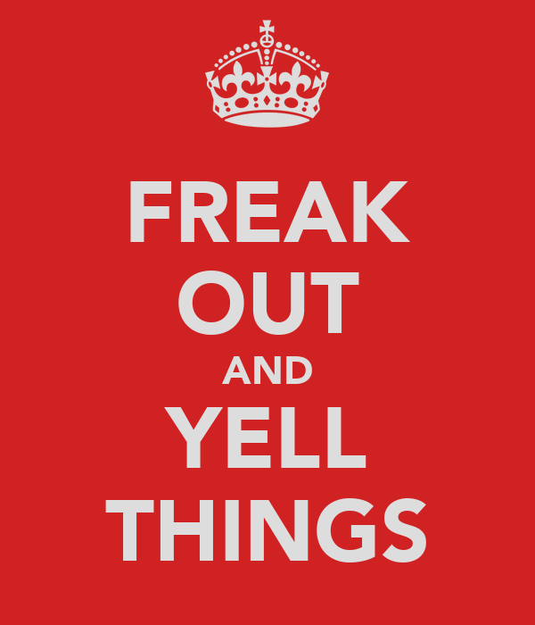 FREAK OUT AND YELL THINGS
