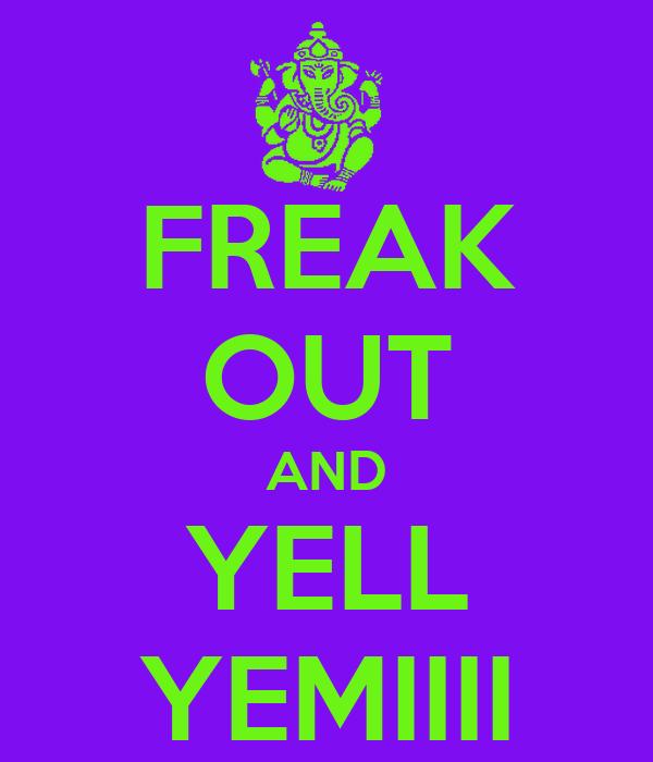 FREAK OUT AND YELL YEMIIII