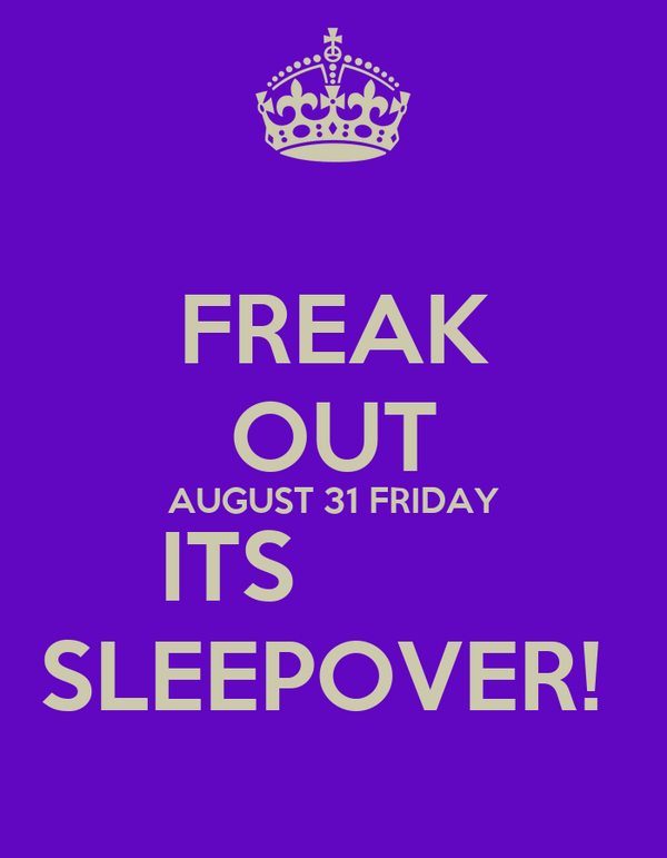 FREAK OUT AUGUST 31 FRIDAY ITS         SLEEPOVER!
