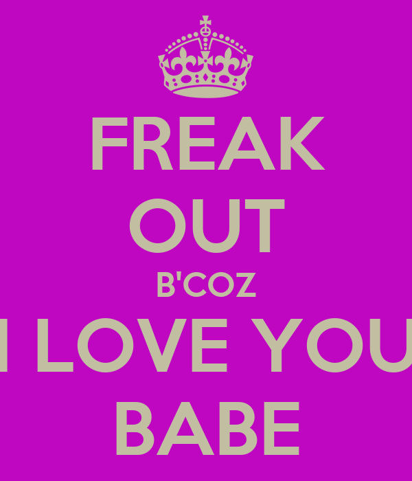 FREAK OUT B'COZ I LOVE YOU BABE