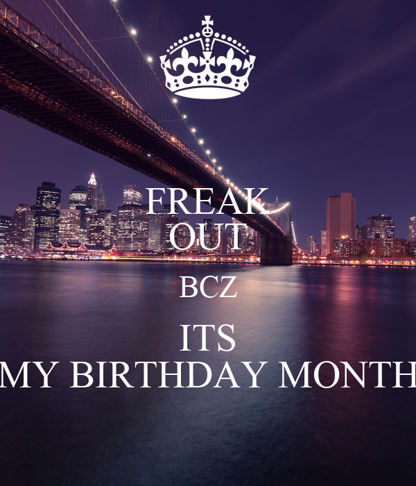 FREAK OUT BCZ ITS MY BIRTHDAY MONTH