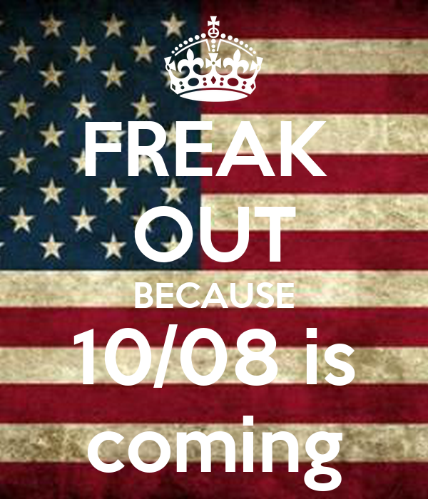 FREAK  OUT BECAUSE 10/08 is coming