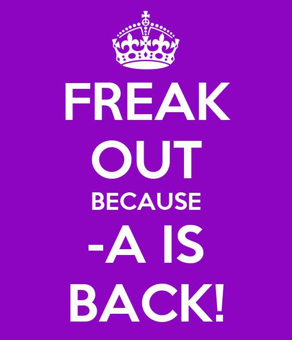 FREAK OUT BECAUSE -A IS BACK!