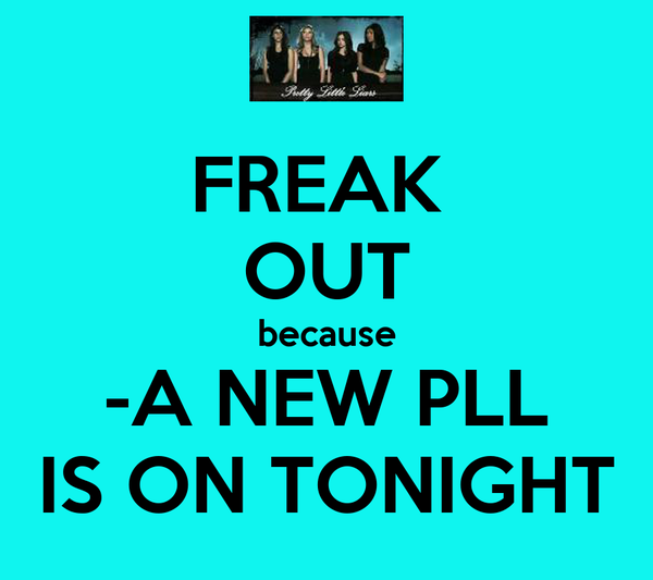 FREAK  OUT because -A NEW PLL IS ON TONIGHT