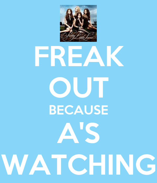 FREAK OUT BECAUSE A'S WATCHING