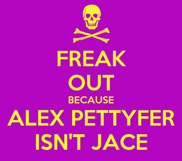 FREAK OUT BECAUSE ALEX PETTYFER ISN'T JACE