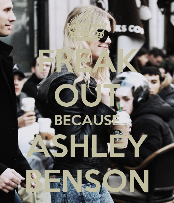 FREAK OUT BECAUSE ASHLEY BENSON