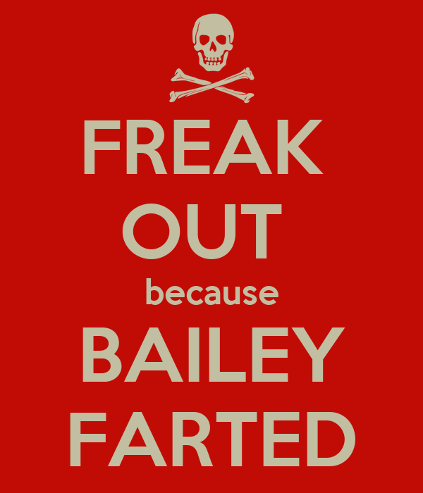 FREAK  OUT  because BAILEY FARTED